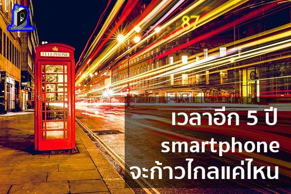 เวลาอีก 5 ปีวงการ smartphone จะก้าวไกลแค่ไหน และจะเป็นยังไงกันบ้าง ข่าวเทคโนโลยี นวัตกรรมใหม่ โลกอนาคต