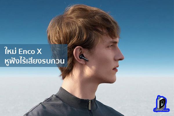 ใหม่ Enco X หูฟังไร้เสียงรบกวน แบรนด์ OPPO ข่าวเทคโนโลยี นวัตกรรมใหม่ โลกอนาคต