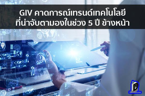 GIV คาดการณ์เทรนด์เทคโนโลยีที่น่าจับตามองในช่วง 5 ปี ข้างหน้า ข่าวเทคโนโลยี นวัตกรรมใหม่ โลกอนาคต