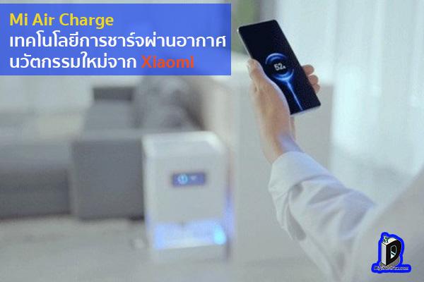 Mi Air Charge เทคโนโลยีการชาร์จผ่านอากาศ นวัตกรรมใหม่จาก Xiaomi ข่าวเทคโนโลยี นวัตกรรมใหม่ โลกอนาคต