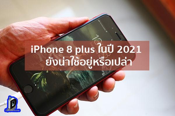 iPhone 8 plus ในปี 2021 ยังน่าใช้อยู่หรือเปล่า ข่าวเทคโนโลยี นวัตกรรมใหม่ โลกอนาคต