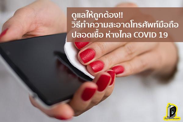 ดูแลให้ถูกต้อง!! วิธีทำความสะอาดโทรศัพท์มือถือปลอดเชื้อ ห่างไกล COVID 19 ข่าวเทคโนโลยี นวัตกรรมใหม่ โลกอนาคต