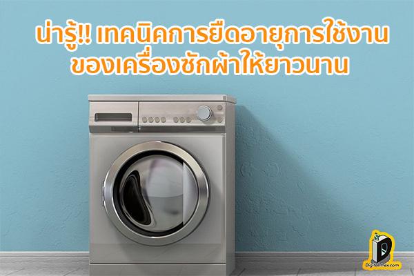 น่ารู้!! เทคนิคการยืดอายุการใช้งานของเครื่องซักผ้าให้ยาวนาน ข่าวเทคโนโลยี นวัตกรรมใหม่ โลกอนาคต