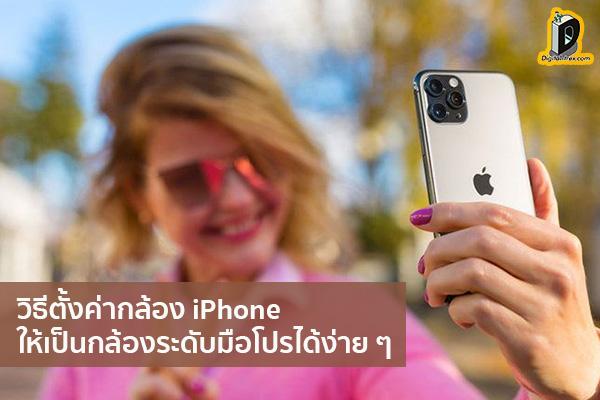 วิธีตั้งค่ากล้อง iPhone ให้เป็นกล้องระดับมือโปรได้ง่าย ๆ ข่าวเทคโนโลยี นวัตกรรมใหม่ โลกอนาคต