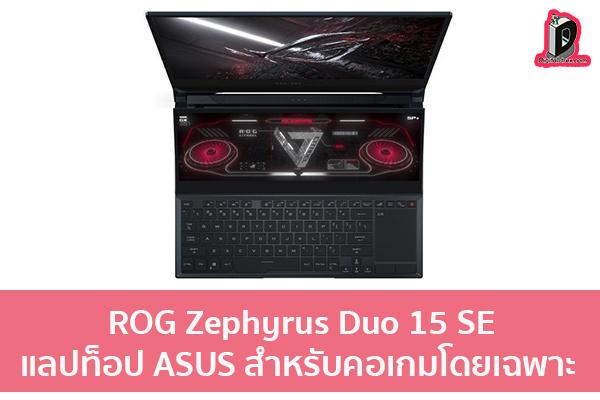 เปิดตัว ROG Zephyrus Duo 15 SE แลปท็อป ASUS สำหรับคอเกมโดยเฉพาะ ข่าวเทคโนโลยี นวัตกรรมใหม่ โลกอนาคต
