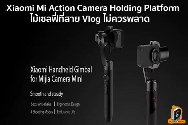 Xiaomi Mi Action Camera Holding Platform ไม้เซลฟี่ที่สาย Vlog ไม่ควรพลาด ข่าวเทคโนโลยี นวัตกรรมใหม่ โลกอนาคต