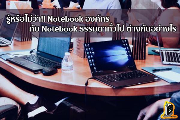 รู้หรือไม่ว่า!! Notebook องค์กรกับ Notebook ธรรมดาทั่วไป ต่างกันอย่างไร ข่าวเทคโนโลยี นวัตกรรมใหม่ โลกอนาคต