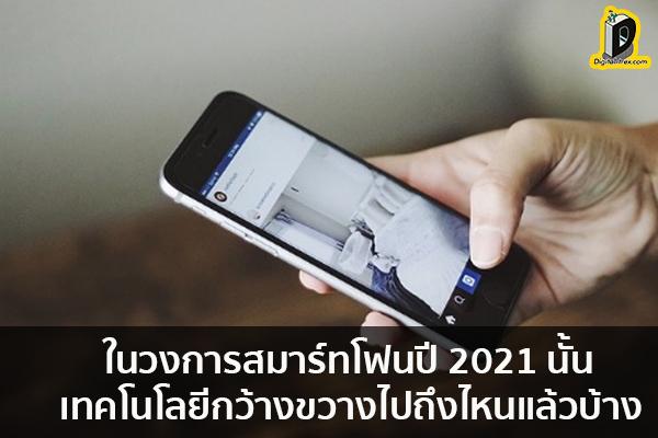 ในวงการสมาร์ทโฟนปี 2021 นั้น เทคโนโลยีกว้างขวางไปถึงไหนแล้วบ้าง ข่าวเทคโนโลยี นวัตกรรมใหม่ โลกอนาคต