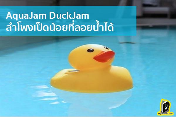 AquaJam DuckJam ลำโพงเป็ดน้อยที่ลอยน้ำได้ ข่าวเทคโนโลยี นวัตกรรมใหม่ โลกอนาคต