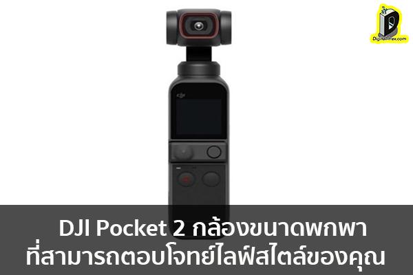 DJI Pocket 2 กล้องขนาดพกพาที่สามารถตอบโจทย์ไลฟ์สไตล์ของคุณ ข่าวเทคโนโลยี นวัตกรรมใหม่ โลกอนาคต