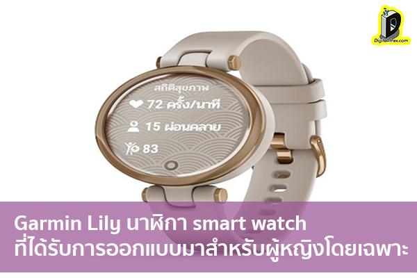Garmin Lily นาฬิกา smart watch ที่ได้รับการออกแบบมาสำหรับผู้หญิงโดยเฉพาะ ข่าวเทคโนโลยี นวัตกรรมใหม่ โลกอนาคต