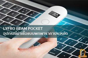 LYFRO BEAM POCKET อุปกรณ์ฆ่าเชื้อแบบพกพาราคาประหยัด ข่าวเทคโนโลยี นวัตกรรมใหม่ โลกอนาคต
