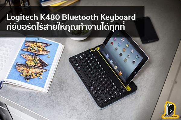 Logitech K480 Bluetooth Keyboard คีย์บอร์ดไร้สายให้คุณทำงานได้ทุกที่ ข่าวเทคโนโลยี นวัตกรรมใหม่ โลกอนาคต