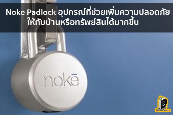 Noke Padlock อุปกรณ์ที่ช่วยเพิ่มความปลอดภัยให้กับบ้านหรือทรัพย์สินได้มากขึ้น ข่าวเทคโนโลยี นวัตกรรมใหม่ โลกอนาคต