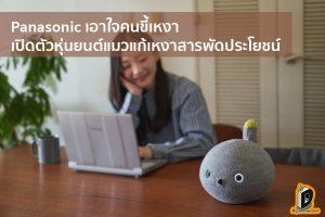 Panasonic เอาใจคนขี้เหงา เปิดตัวหุ่นยนต์แมวแก้เหงาสารพัดประโยชน์ ข่าวเทคโนโลยี นวัตกรรมใหม่ โลกอนาคต