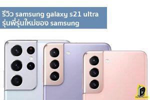 รีวิว samsung galaxy s21 ultra รุ่นพี่รุ่นใหม่ของ samsung ข่าวเทคโนโลยี นวัตกรรมใหม่ โลกอนาคต