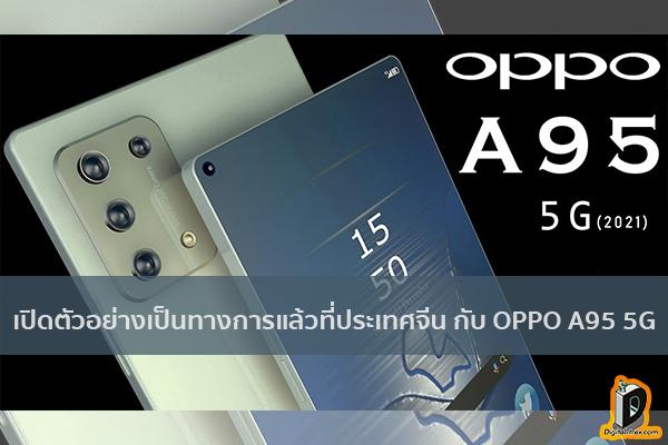 เปิดตัวอย่างเป็นทางการแล้วที่ประเทศจีน กับ OPPO A95 5G สมาร์ทโฟนทรงพลัง ข่าวเทคโนโลยี นวัตกรรมใหม่ โลกอนาคต