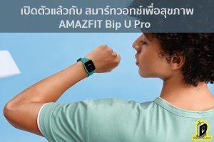 เปิดตัวแล้วกับ สมาร์ทวอทช์เพื่อสุขภาพ อย่าง AMAZFIT Bip U Pro ข่าวเทคโนโลยี นวัตกรรมใหม่ โลกอนาคต