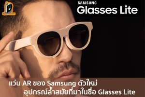 แว่น AR ของ Samsung ตัวใหม่ อุปกรณ์ล้ำสมัยที่มาในชื่อ Glasses Lite เทคโนโลยีสุดล้ำจาก Oppo ข่าวเทคโนโลยี นวัตกรรมใหม่ โลกอนาคต