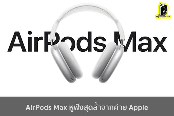 AirPods Max หูฟังสุดล้ำจากค่าย Apple ข่าวเทคโนโลยี นวัตกรรมใหม่ โลกอนาคต