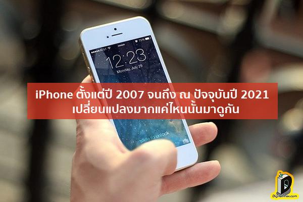 iPhone ตั้งแต่ปี 2007 จนถึง ณ ปัจจุบันปี 2021 เปลี่ยนแปลงมากแค่ไหนนั้นมาดูกัน ข่าวเทคโนโลยี นวัตกรรมใหม่ โลกอนาคต