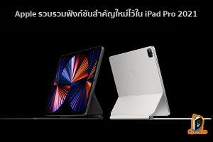 Apple รวบรวมฟังก์ชันสำคัญใหม่ไว้ใน iPad Pro 2021 ข่าวเทคโนโลยี นวัตกรรมใหม่ โลกอนาคต