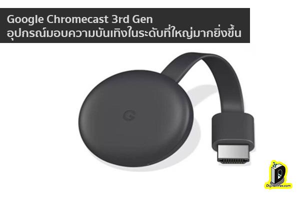 Google Chromecast 3rd Gen อุปกรณ์มอบความบันเทิงในระดับที่ใหญ่มากยิ่งขึ้น ข่าวเทคโนโลยี นวัตกรรมใหม่ โลกอนาคต