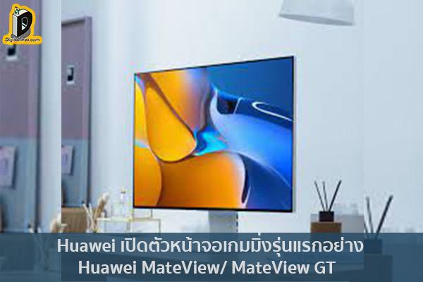 Huawei เปิดตัวหน้าจอเกมมิ่งรุ่นแรกอย่าง Huawei MateView: MateView GT ข่าวเทคโนโลยี นวัตกรรมใหม่ โลกอนาคต