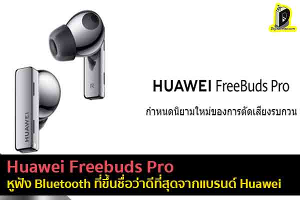 Huawei Freebuds Pro หูฟัง Bluetooth ที่ขึ้นชื่อว่าดีที่สุดจากแบรนด์ Huawe ข่าวเทคโนโลยี นวัตกรรมใหม่ โลกอนาคต