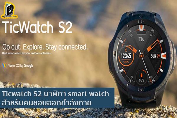 Ticwatch S2 นาฬิกา smart watch สำหรับคนชอบออกกำลังกาย ข่าวเทคโนโลยี นวัตกรรมใหม่ โลกอนาคต