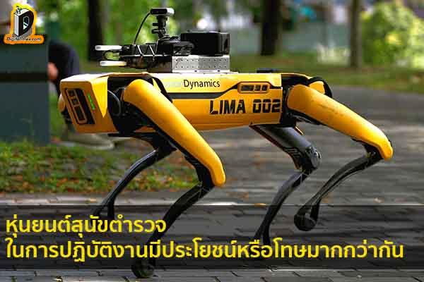 หุ่นยนต์สุนัขตำรวจ ในการปฏิบัติงานมีประโยชน์หรือโทษมากกว่ากัน ข่าวเทคโนโลยี นวัตกรรมใหม่ โลกอนาคต