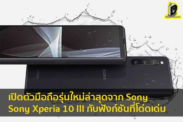 เปิดตัวมือถือรุ่นใหม่ล่าสุดจาก Sony กับ Sony Xperia 10 III กับฟังก์ชันที่โด่ดเด่น ข่าวเทคโนโลยี นวัตกรรมใหม่ โลกอนาคต
