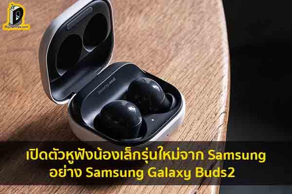 เปิดตัวหูฟังน้องเล็กรุ่นใหม่จาก Samsung อย่าง Samsung Galaxy Buds2 ข่าวเทคโนโลยี นวัตกรรมใหม่ โลกอนาคต