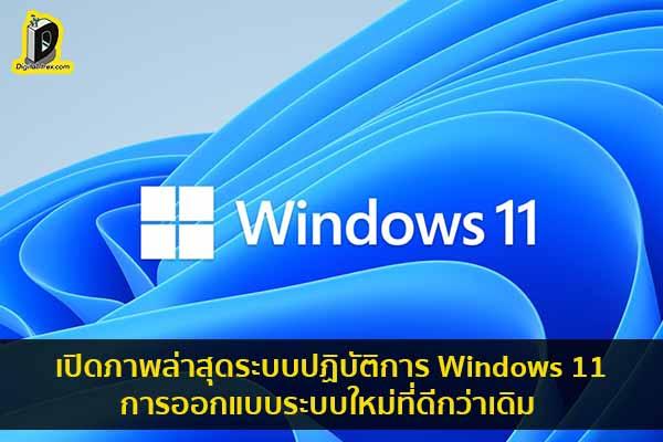 เปิดภาพล่าสุดระบบปฏิบัติการ Windows 11 การออกแบบระบบใหม่ที่ดีกว่าเดิม ข่าวเทคโนโลยี นวัตกรรมใหม่ โลกอนาคต