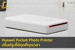 Huawei Pocket Photo Printer เครื่องปริ้นท์รูปพกพา ปริ้นท์รูปได้ทุกที่ทุกเวลา ข่าวเทคโนโลยี นวัตกรรมใหม่ โลกอนาคต