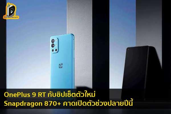 OnePlus 9 RT กับชิปเซ็ตตัวใหม่ Snapdragon 870+ คาดเปิดตัวช่วงปลายปีนี้ ข่าวเทคโนโลยี นวัตกรรมใหม่ โลกอนาคต