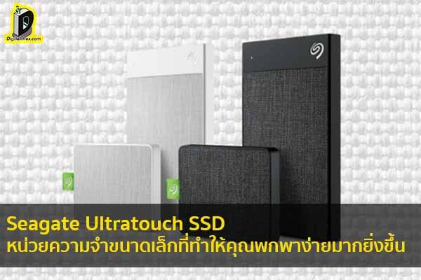 Seagate Ultratouch SSD หน่วยความจำขนาดเล็กที่ทำให้คุณพกพาง่ายมากยิ่งขึ้น ข่าวเทคโนโลยี นวัตกรรมใหม่ โลกอนาคต