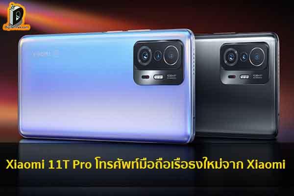 Xiaomi 11T Pro โทรศัพท์มือถือเรือธงใหม่จาก Xiaomi ข่าวเทคโนโลยี นวัตกรรมใหม่ โลกอนาคต