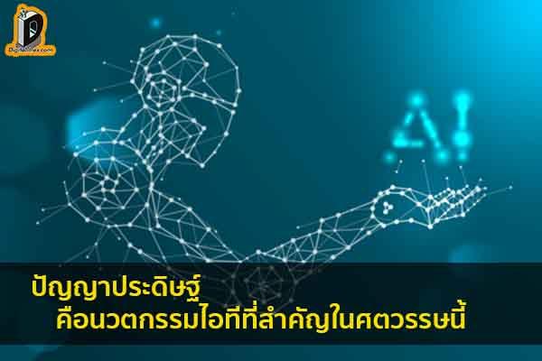 ปัญญาประดิษฐ์คือนวตกรรมไอทีที่สำคัญในศตวรรษนี้ ข่าวเทคโนโลยี นวัตกรรมใหม่ โลกอนาคต