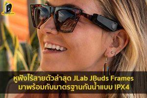 หูฟังไร้สายตัวล่าสุด JLab JBuds Frames มาพร้อมกับมาตรฐานกันน้ำแบบ IPX4 ข่าวเทคโนโลยี นวัตกรรมใหม่ โลกอนาคต