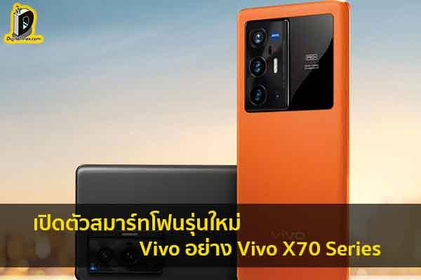 เปิดตัวสมาร์ทโฟนรุ่นใหม่จาก Vivo อย่าง Vivo X70 Series ข่าวเทคโนโลยี นวัตกรรมใหม่ โลกอนาคต