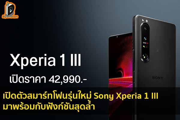เปิดตัวสมาร์ทโฟนรุ่นใหม่อย่าง Sony Xperia 1 III ที่มาพร้อมกับฟังก์ชันสุดล้ำ ข่าวเทคโนโลยี นวัตกรรมใหม่ โลกอนาคต