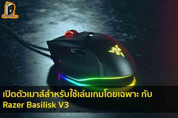 เปิดตัวเมาส์สำหรับใช้เล่นเกมโดยเฉพาะ กับ Razer Basilisk V3 ข่าวเทคโนโลยี นวัตกรรมใหม่ โลกอนาคต